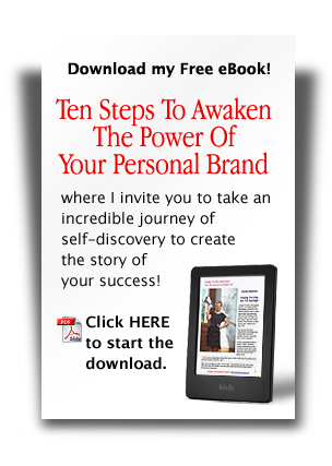 "Download my FREE eBook! ""Ten Steps To Awaken The Power Of Your Personal Brand"" -- where I invite you to take an incredible journey of self-discovery to create the story of your success! Click HERE to start the download."